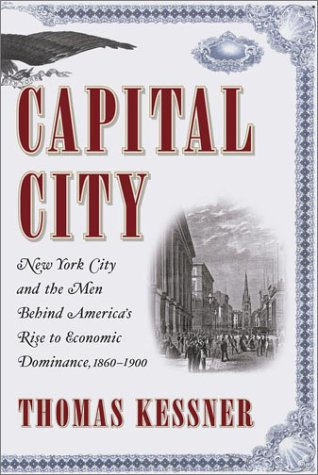 Capital City: New York City and the Men Behind America's Rise to Economic Dominance, 1860-1900...