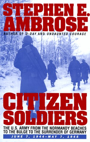 CITIZEN SOLDIERS : THE U.S. ARMY FROM THE NORMANDY BEACHES TO THE BULGE TO THE SURRENDER OF GERMANY...