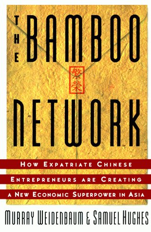 Bamboo Network: How Expatriate Chinese Entrepreneurs Are Creating a New Economic Superpower in Asia...