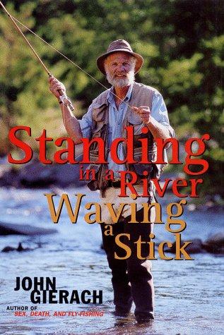 Standing in a River Waving a Stick: Gierach, John