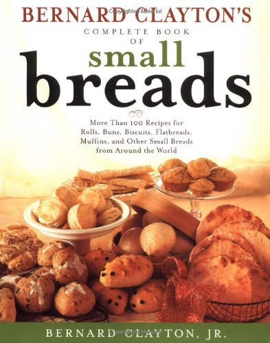 Bernard Claytons Complete Book of Small Breads: More Than 100 Recipes for Rolls Buns Biscuits Flatbreads Muffins and Other (0684826925) by Bernard Clayton