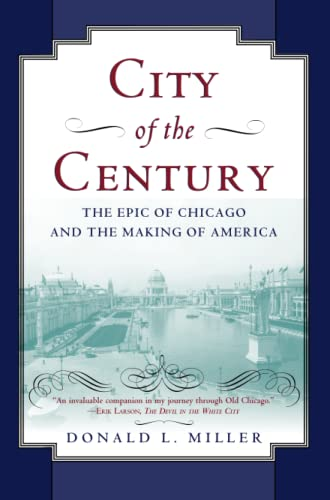 CITY OF THE CENTURY; THE EPIC OF CHICAGO AND THE MAKING OF AMERICA.