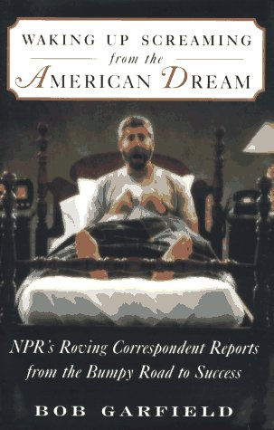 Waking Up Screaming from the American Dream: Npr's Roving Correspondent Reports from the Bumpy Ro...