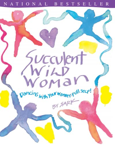 SUCCULENT WILD WOMAN Dancing with Your Wonder-Full Self !
