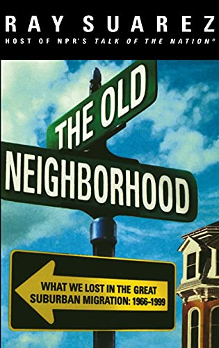 The Old Neighborhood: What We Lost in the Great Suburban Migration, 1966-1999: Ray Suarez