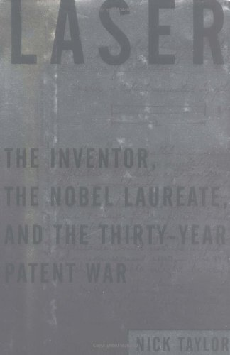 Laser: The Inventor, the Nobel Laureate, and the Thirty-Year Patent War: Taylor, Nick