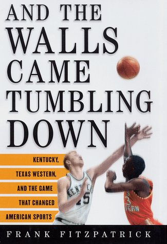 And the Walls Came Tumbling Down: Kentucky, Texas Western, and the Game That Changed American ...