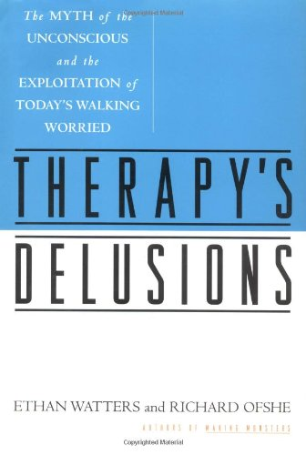 Therapy's Delusions: The Myth of the Unconscious and the Exploitation of Today's Walking ...