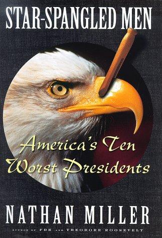 Star Spangled Men: Americas Ten Worst Presidents: Miller, Nathan
