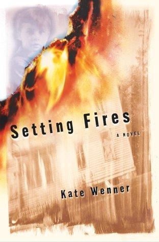 Setting Fires: A Novel: Wenner, Kate
