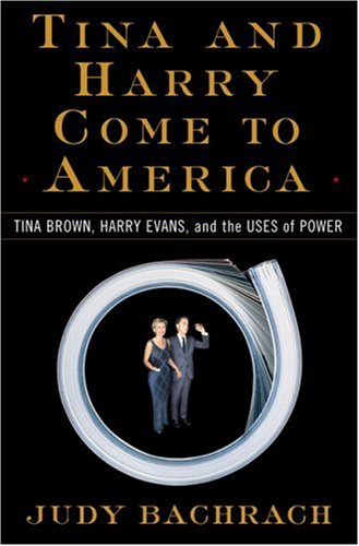 Tina and Harry Come to America: Tina Brown, Harry Evans, and the Uses of Power: Bachrach, Judy