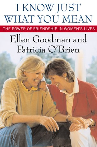 I Know Just What You Mean: The Power of Friendship in Women's Lives: Goodman, Ellen, and O'...