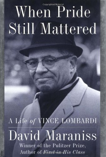 When Pride Still Mattered: A Life of Vince Lombardi: Maraniss, David