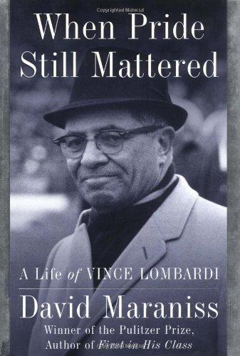 When Pride Still Mattered: A Life of Vince Lombardi: Maraniss, David