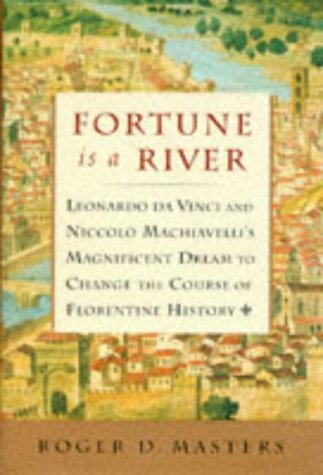 Fortune Is a River: Ceonardo Da Vinci and Niccolo Machiavelli's Magnificent Dream to Change the C...