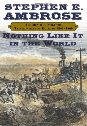 NOTHING LIKE IT IN THE WORLD : The Men Who Built the Transcontinental Railroad 1865-1869