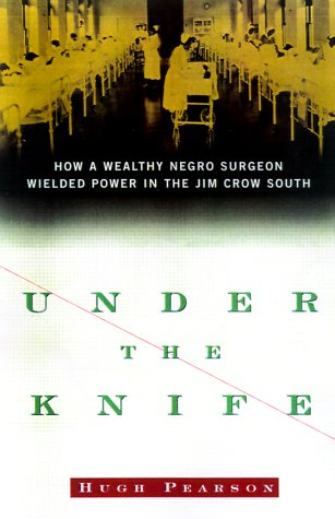 Under the Knife: How a Wealthy Negro Surgeon Wielded Power in the Jim Crow South: Pearson, Hugh