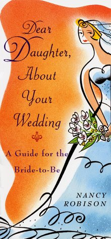Dear Daughter, About Your Wedding: A Guide for the Bride-To-Be: Robison, Nancy
