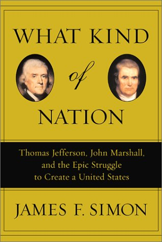 9780684848709: What Kind of Nation: Thomas Jefferson, John Marshall, and the Epic Struggle to Create a United States