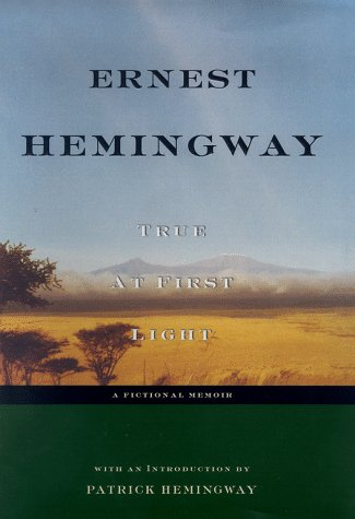 True at First Light: A Fictional Memoir: Ernest Hemingway