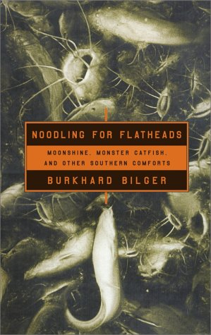Noodling for Flatheads Moonshine, Monster Catfish and other Southern Comforts: Burkhard Bilger