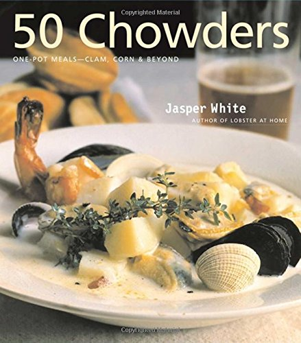 50 Chowders: One Pot Meals - Clam, Corn, & Beyond