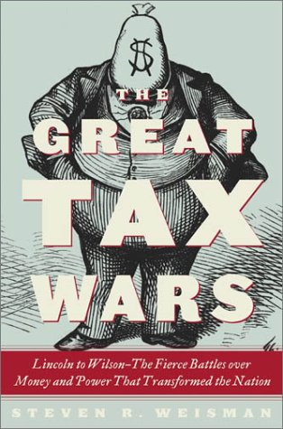 9780684850689: The Great Tax Wars: Lincoln to Wilson--The Fierce Battles over Money and Power That Transformed the Nation