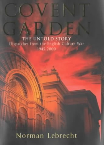 COVENT GARDEN: THE UNTOLD STORY. Dispatches from the English Culture War, 1945-2000.