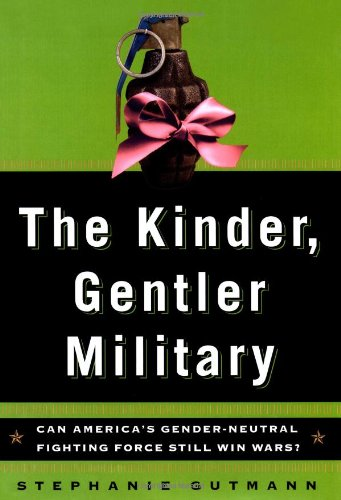 The Kinder, Gentler Military: Can America's Gender-Neutral Fighting Force Still Win Wars (Lisa...