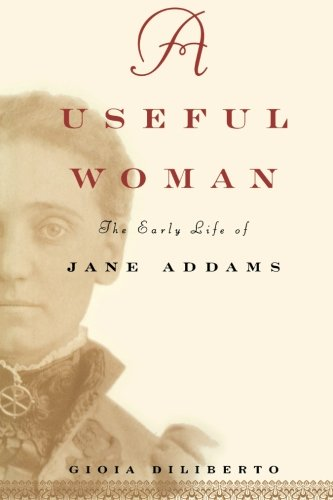 A Useful Woman : The Early Life of Jane Addams: Diliberto, Gioia