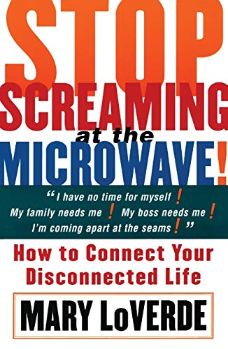 Stop Screaming at the Microwave: How to Connect Your Disconnected Life: LoVerde, Mary