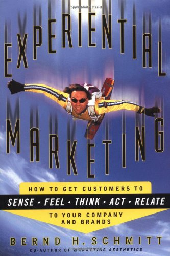 EXPERIENTIAL MARKETING How to Get Customers to Sense, Feel, Think, Act and Relate to Your Company...