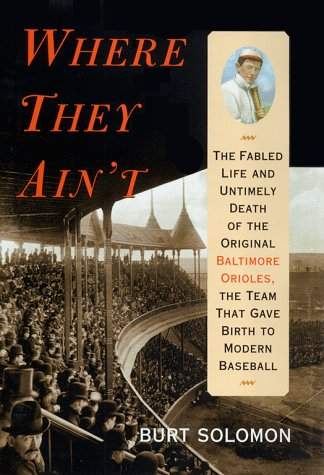 Where They Ain't; The Fabled Life and Untimely Death of the Original Baltimore Orioles, The ...