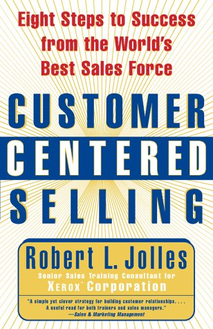 Customer Centered Selling: Eight Steps to Success from the World's Best Sales Force: Jolles, ...