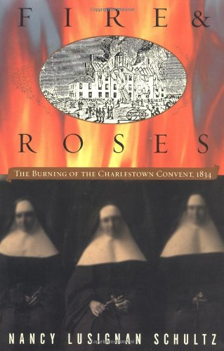Fire & Roses: The Burning of the Charlestown Convent, 1834: Schultz, Nancy Lusignan
