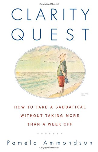 Clarity Quest: How to Take a Sabbatical Without Taking More Than a Week Off: Ammondson, Pamela