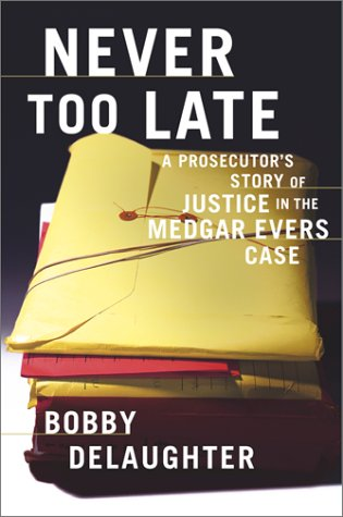 Never Too Late : A Prosecutor's Story of Justice in the Medgar Evars Case: Delaughter, Bobby