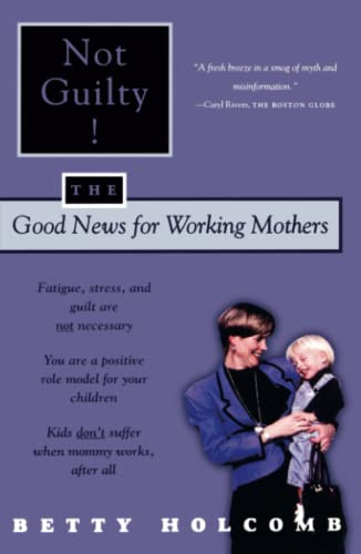 Not Guilty!: The Good News For Working Mothers: Holcomb, Betty