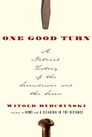 ONE GOOD TURN: A NATURAL HISTORY OF THE SCREWDRIVER AND THE SCREW: Rybczynski, Witold