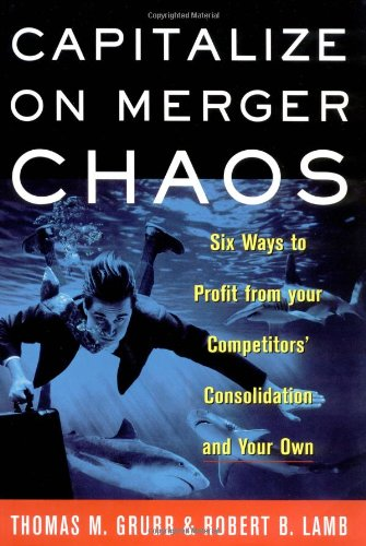 Capitalize on Merger Chaos: Six Ways to Profit from Your Competitors' Consolidation on Your ...