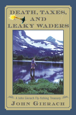 Death, Taxes, and Leaky Waders : A John Gierach Fly-Fishing Treasury: Gierach, John