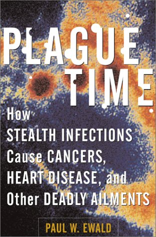 Plague Time: How Stealth Infections Cause Cancer, Heart Disease, and Other Deadly Ailments: Ewald, ...