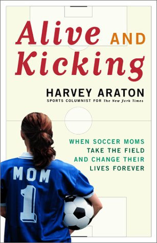9780684873909: Alive and Kicking: When Soccer Moms Take the Field and Change Their Lives Forever
