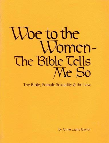Woe To The Women - The Bible Tells Me So: The Bible, Female Sexuality & the Law: Annie Laurie ...