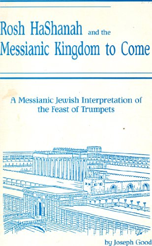 Rosh Hashanah and the Messianic Kingdom to Come: A Messianic Jewish Interpretation of the Feast of ...