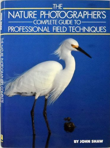 9780685329771: Nature Photographer's Complete Guide to Professional Field Techniques by Shaw, John (1989) Hardcover