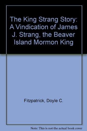 The King Strang Story: A Vindication of: Doyle C. Fitzpatrick
