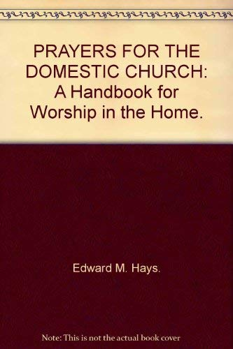 PRAYERS FOR THE DOMESTIC CHURCH: A Handbook for Worship in the Home.: Edward M. Hays.