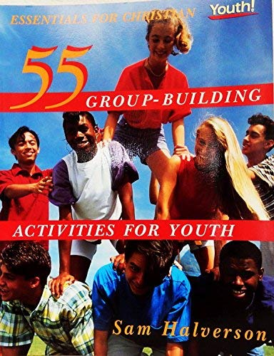 55 Group-Building Activities for Youth: (Essentials for Christian Youth! Series): Sam Halverson