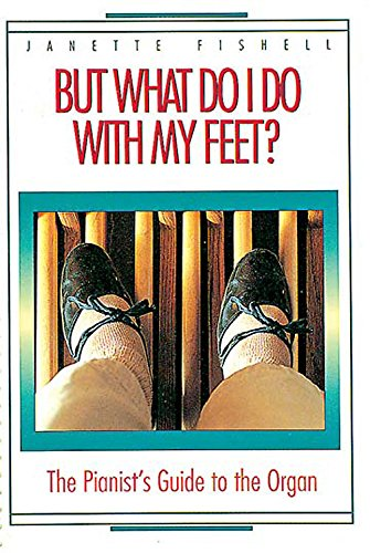 But What Do I Do With My Feet?: The Pianist's Guide to the Organ: Fishell, Janette